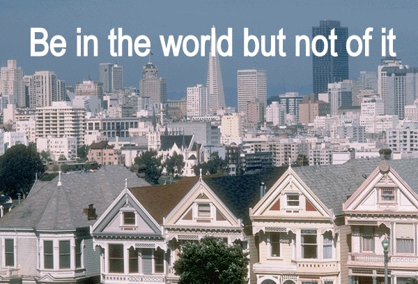 Be in the world but not of it